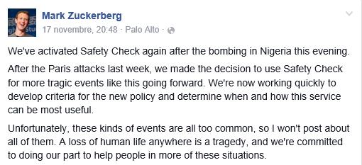 """« Nous avons de nouveau activé le """"safety check"""" après l'explosion au Nigeria », a annoncé Mark Zuckerberg lui-même sur sa page Facebook. Le patron du réseau précise que ses équipes « élaborent des critères » pour savoir où et quand ce service pourra être utilisé et sera le plus utile. En précisant : « Malheureusement, ces événements sont trop courants, donc je ne posterai pas de message pour chacun »."""